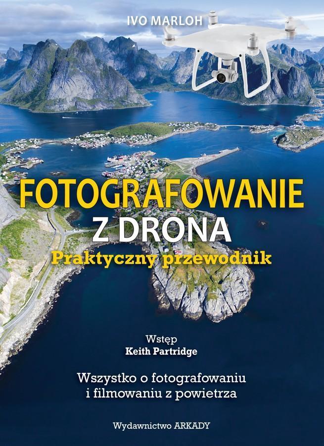Fotografowanie z drona. Praktyczny przewodnik. Wszystko o fotografowaniu i filmowaniu z powietrza