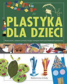 Plastyka dla dzieci cz. 2. Nowoczesne i zabawne pomysły służące rozwojowi wyobraźni plastycznej