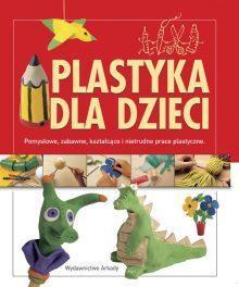 Plastyka dla dzieci. Pomysłowe, zabawne, kształcące i nietrudne prace plastyczne
