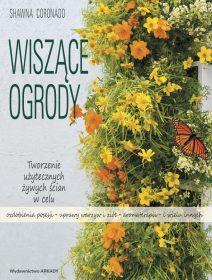 Wiszące ogrody. Tworzenie użytecznych żywych ścian w celu ozdobienia posesji, uprawy warzyw i ziół, aromaterapii i wielu innych